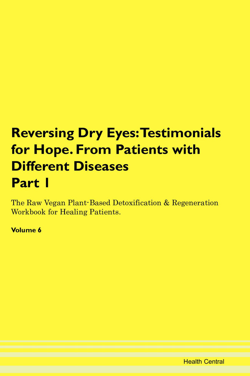 Reversing Dry Eyes: Testimonials for Hope. From Patients with Different Diseases Part 1 The Raw Vegan Plant-Based Detoxification & Regeneration Workbook for Healing Patients. Volume 6
