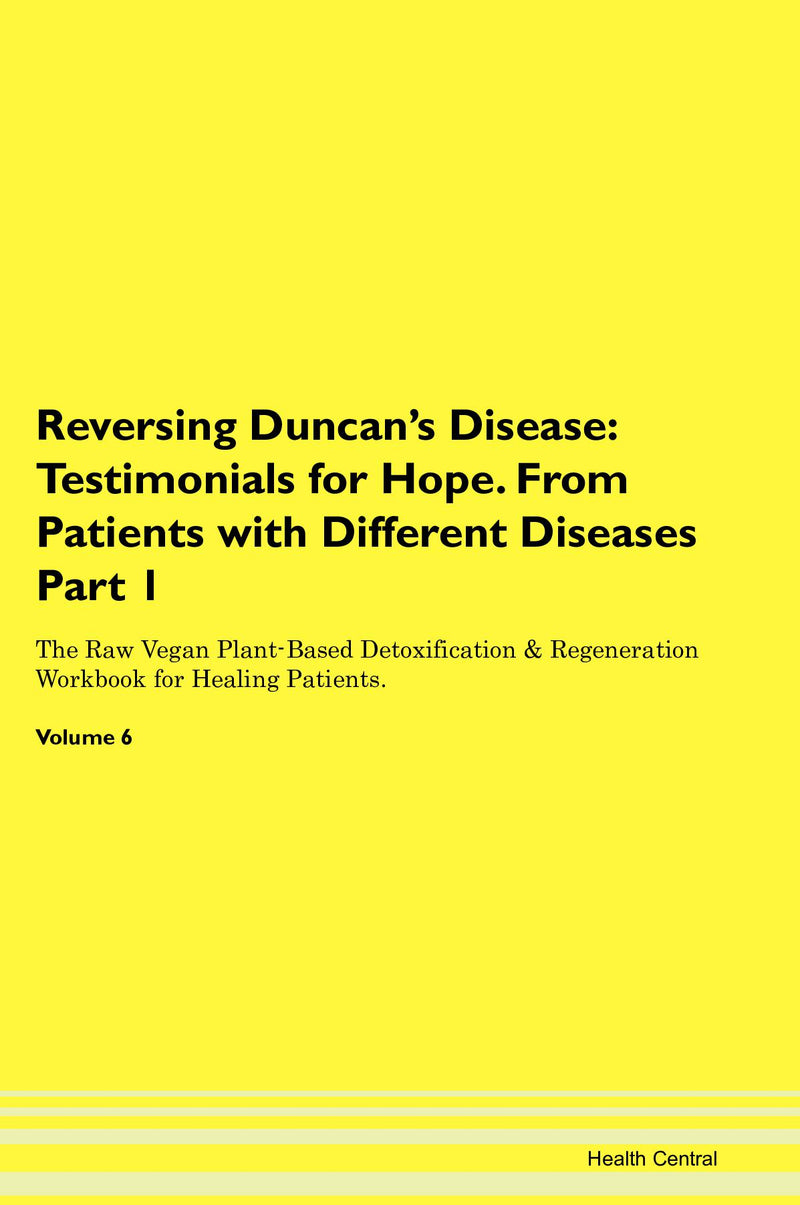 Reversing Duncan's Disease: Testimonials for Hope. From Patients with Different Diseases Part 1 The Raw Vegan Plant-Based Detoxification & Regeneration Workbook for Healing Patients. Volume 6