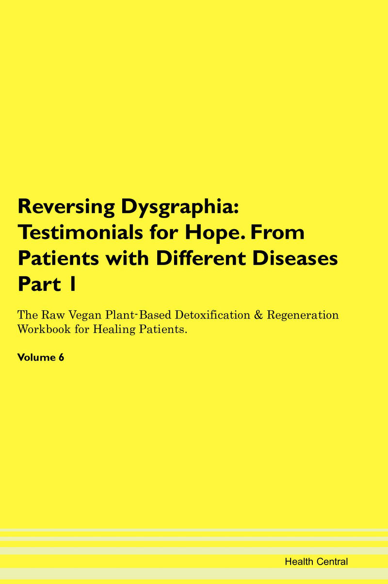 Reversing Dysgraphia: Testimonials for Hope. From Patients with Different Diseases Part 1 The Raw Vegan Plant-Based Detoxification & Regeneration Workbook for Healing Patients. Volume 6