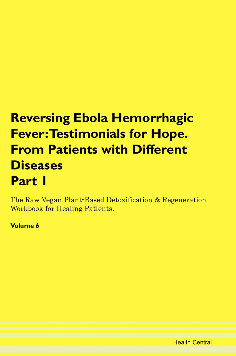 Reversing Ebola Hemorrhagic Fever: Testimonials for Hope. From Patients with Different Diseases Part 1 The Raw Vegan Plant-Based Detoxification & Regeneration Workbook for Healing Patients. Volume 6