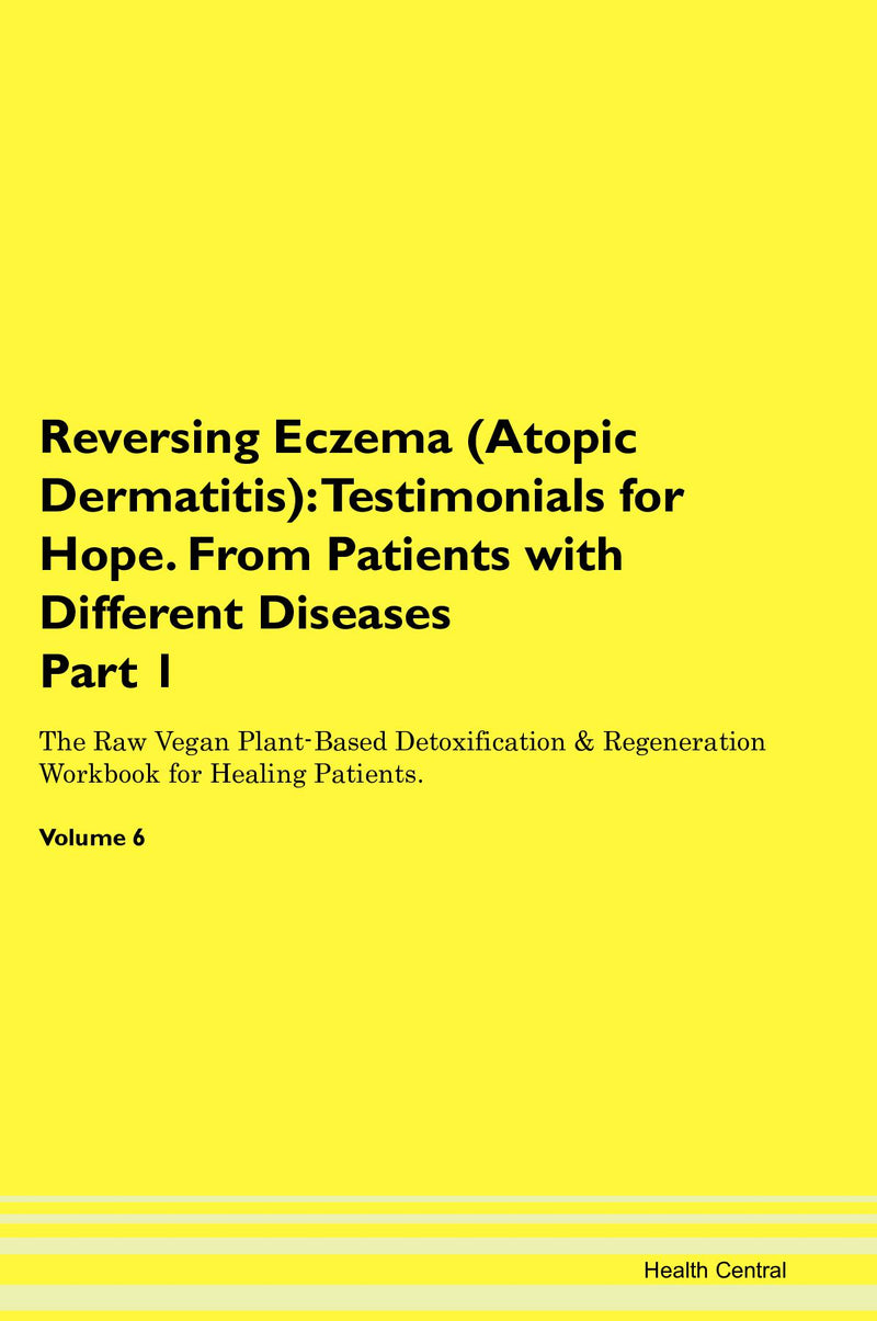 Reversing Eczema (Atopic Dermatitis): Testimonials for Hope. From Patients with Different Diseases Part 1 The Raw Vegan Plant-Based Detoxification & Regeneration Workbook for Healing Patients. Volume 6