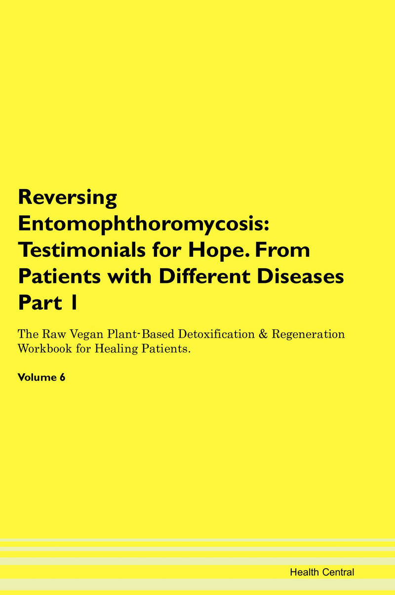 Reversing Entomophthoromycosis: Testimonials for Hope. From Patients with Different Diseases Part 1 The Raw Vegan Plant-Based Detoxification & Regeneration Workbook for Healing Patients. Volume 6