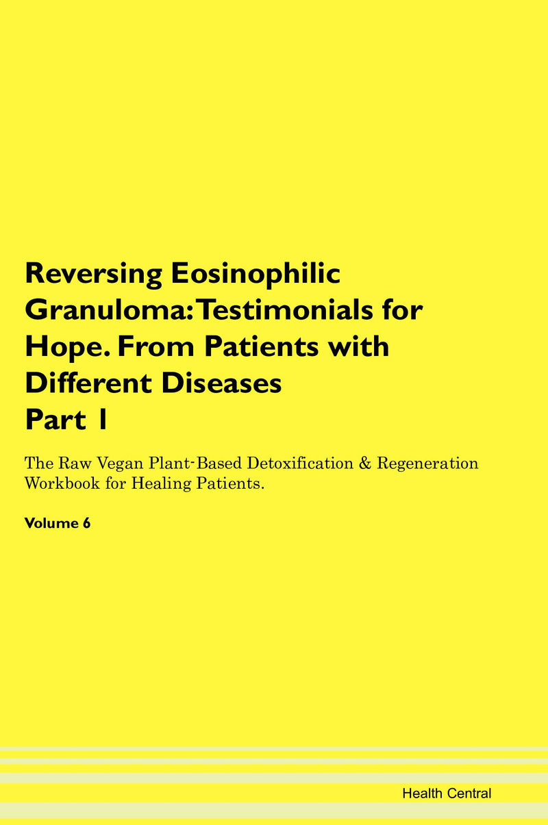 Reversing Eosinophilic Granuloma: Testimonials for Hope. From Patients with Different Diseases Part 1 The Raw Vegan Plant-Based Detoxification & Regeneration Workbook for Healing Patients. Volume 6