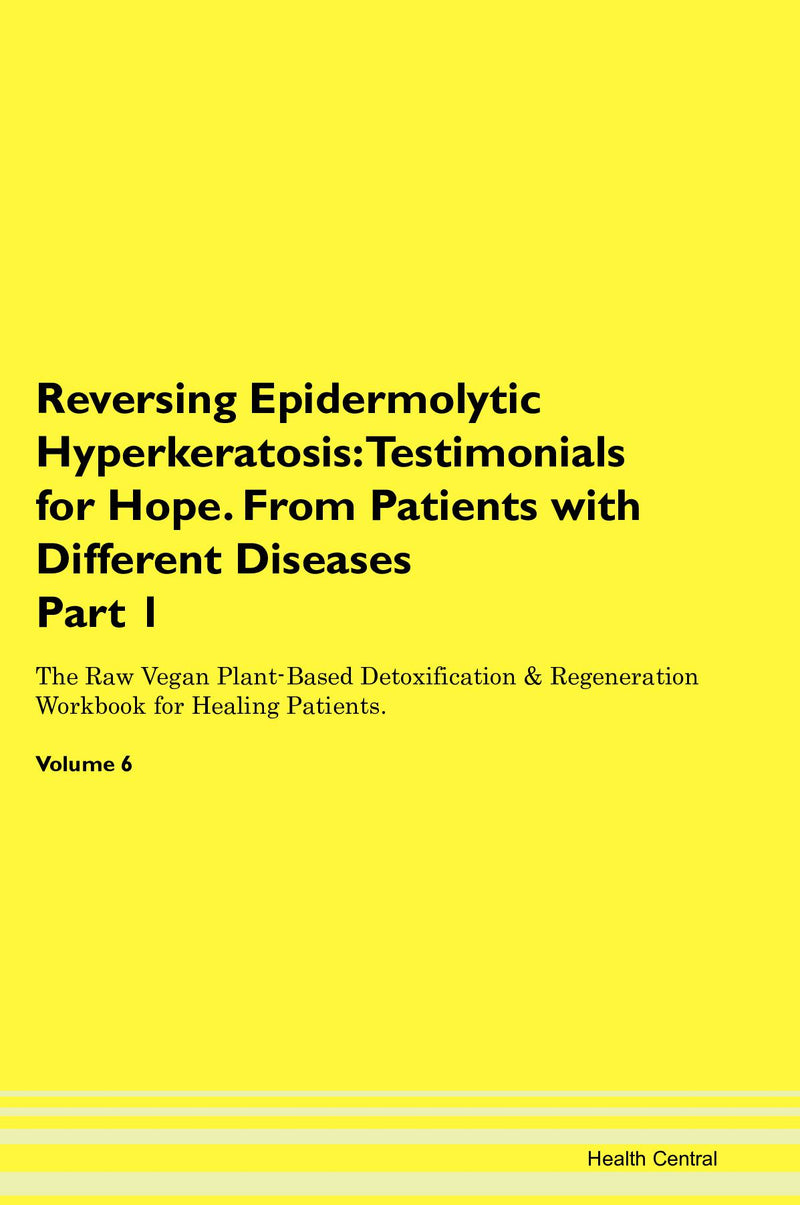Reversing Epidermolytic Hyperkeratosis: Testimonials for Hope. From Patients with Different Diseases Part 1 The Raw Vegan Plant-Based Detoxification & Regeneration Workbook for Healing Patients. Volume 6