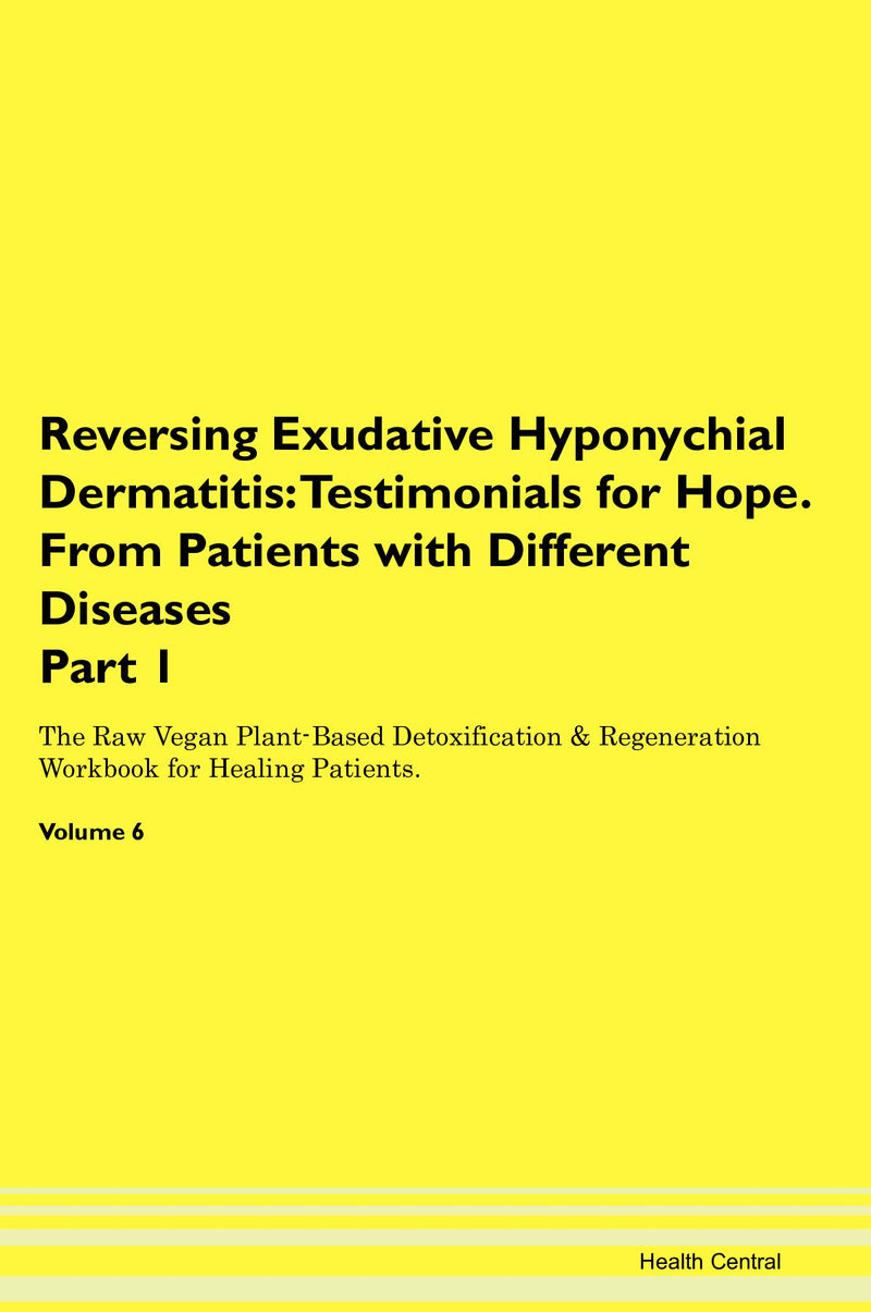 Reversing Exudative Hyponychial Dermatitis: Testimonials for Hope. From Patients with Different Diseases Part 1 The Raw Vegan Plant-Based Detoxification & Regeneration Workbook for Healing Patients. Volume 6