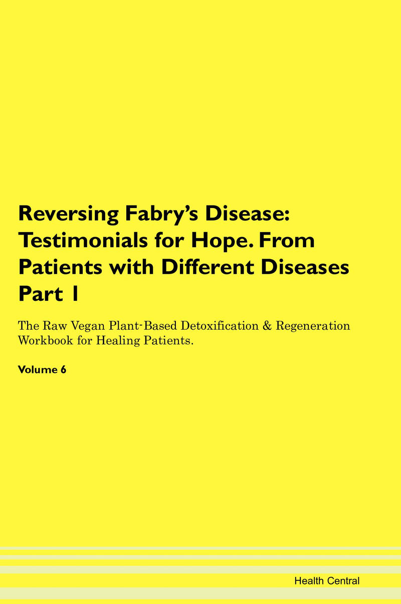 Reversing Fabry's Disease: Testimonials for Hope. From Patients with Different Diseases Part 1 The Raw Vegan Plant-Based Detoxification & Regeneration Workbook for Healing Patients. Volume 6