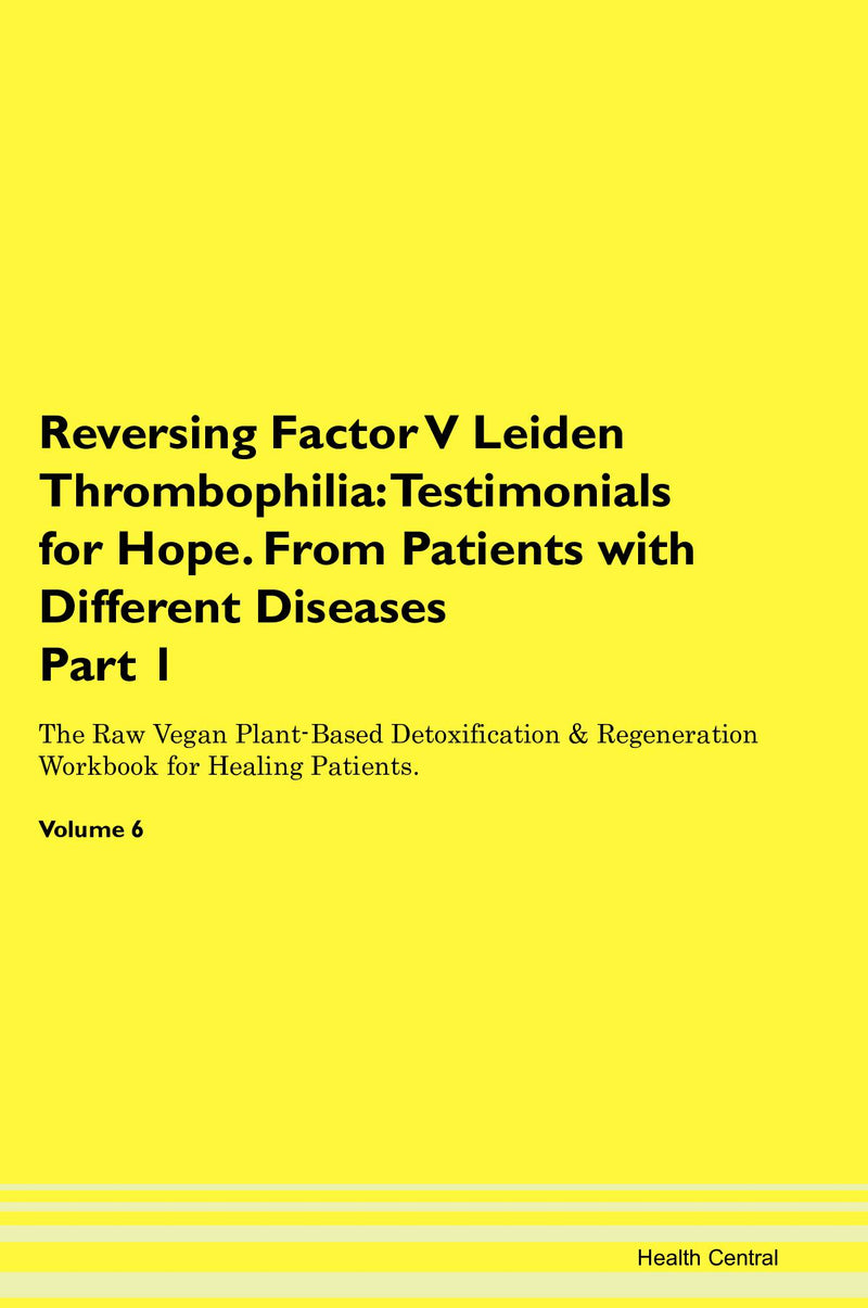 Reversing Factor V Leiden Thrombophilia: Testimonials for Hope. From Patients with Different Diseases Part 1 The Raw Vegan Plant-Based Detoxification & Regeneration Workbook for Healing Patients. Volume 6