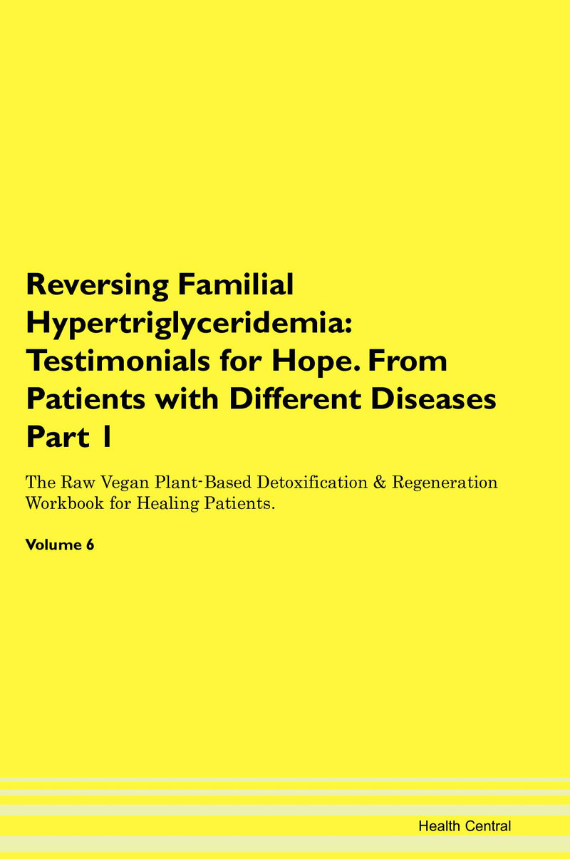 Reversing Familial Hypertriglyceridemia: Testimonials for Hope. From Patients with Different Diseases Part 1 The Raw Vegan Plant-Based Detoxification & Regeneration Workbook for Healing Patients. Volume 6