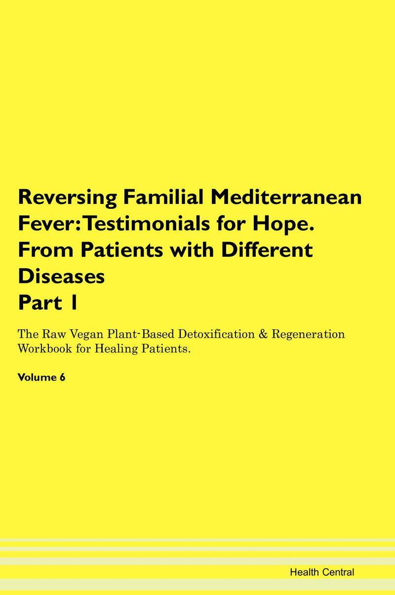 Reversing Familial Mediterranean Fever: Testimonials for Hope. From Patients with Different Diseases Part 1 The Raw Vegan Plant-Based Detoxification & Regeneration Workbook for Healing Patients. Volume 6