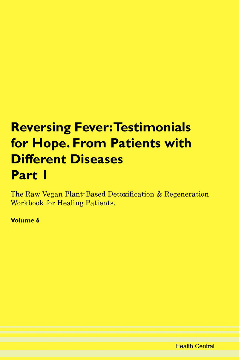 Reversing Fever: Testimonials for Hope. From Patients with Different Diseases Part 1 The Raw Vegan Plant-Based Detoxification & Regeneration Workbook for Healing Patients. Volume 6