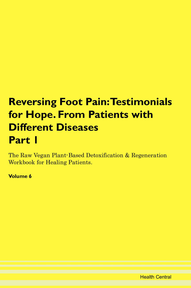 Reversing Foot Pain: Testimonials for Hope. From Patients with Different Diseases Part 1 The Raw Vegan Plant-Based Detoxification & Regeneration Workbook for Healing Patients. Volume 6