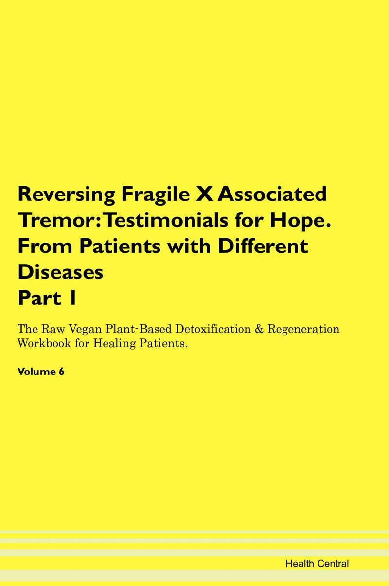 Reversing Fragile X Associated Tremor: Testimonials for Hope. From Patients with Different Diseases Part 1 The Raw Vegan Plant-Based Detoxification & Regeneration Workbook for Healing Patients. Volume 6