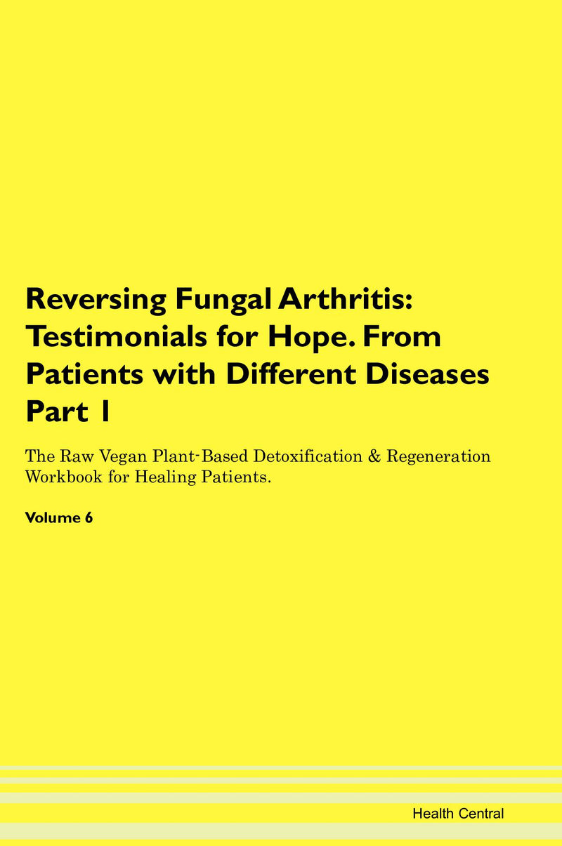 Reversing Fungal Arthritis: Testimonials for Hope. From Patients with Different Diseases Part 1 The Raw Vegan Plant-Based Detoxification & Regeneration Workbook for Healing Patients. Volume 6
