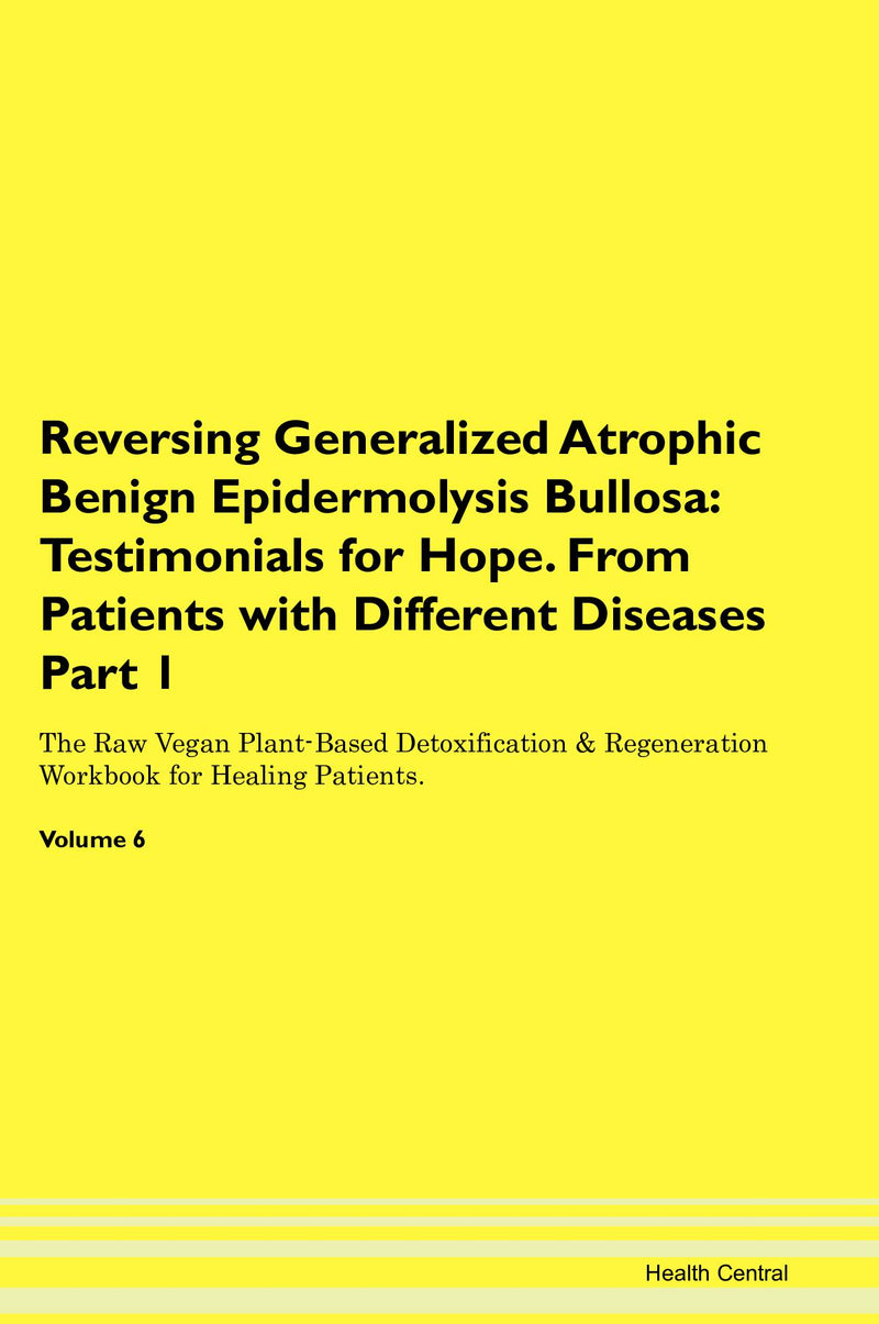 Reversing Generalized Atrophic Benign Epidermolysis Bullosa: Testimonials for Hope. From Patients with Different Diseases Part 1 The Raw Vegan Plant-Based Detoxification & Regeneration Workbook for Healing Patients. Volume 6