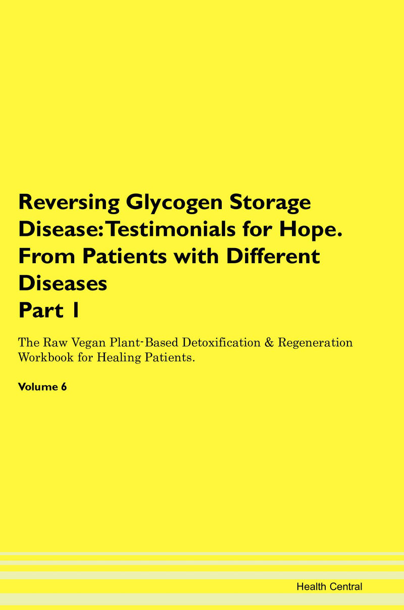 Reversing Glycogen Storage Disease: Testimonials for Hope. From Patients with Different Diseases Part 1 The Raw Vegan Plant-Based Detoxification & Regeneration Workbook for Healing Patients. Volume 6