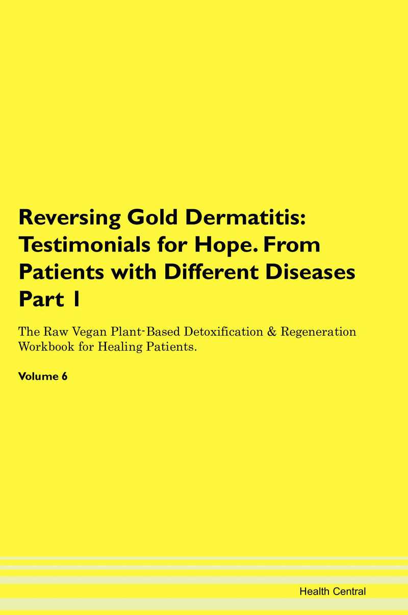 Reversing Gold Dermatitis: Testimonials for Hope. From Patients with Different Diseases Part 1 The Raw Vegan Plant-Based Detoxification & Regeneration Workbook for Healing Patients. Volume 6