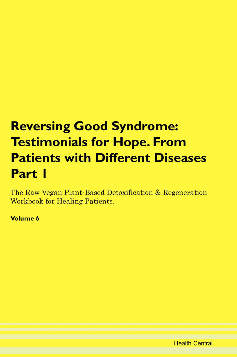 Reversing Good Syndrome: Testimonials for Hope. From Patients with Different Diseases Part 1 The Raw Vegan Plant-Based Detoxification & Regeneration Workbook for Healing Patients. Volume 6