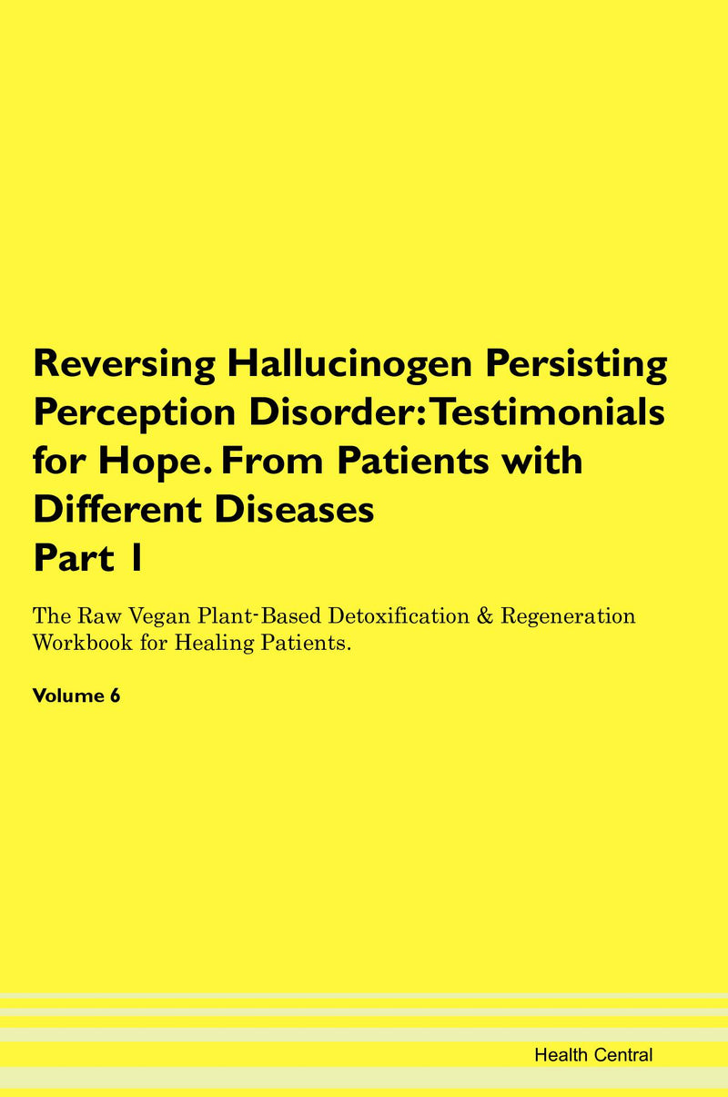 Reversing Hallucinogen Persisting Perception Disorder: Testimonials for Hope. From Patients with Different Diseases Part 1 The Raw Vegan Plant-Based Detoxification & Regeneration Workbook for Healing Patients. Volume 6