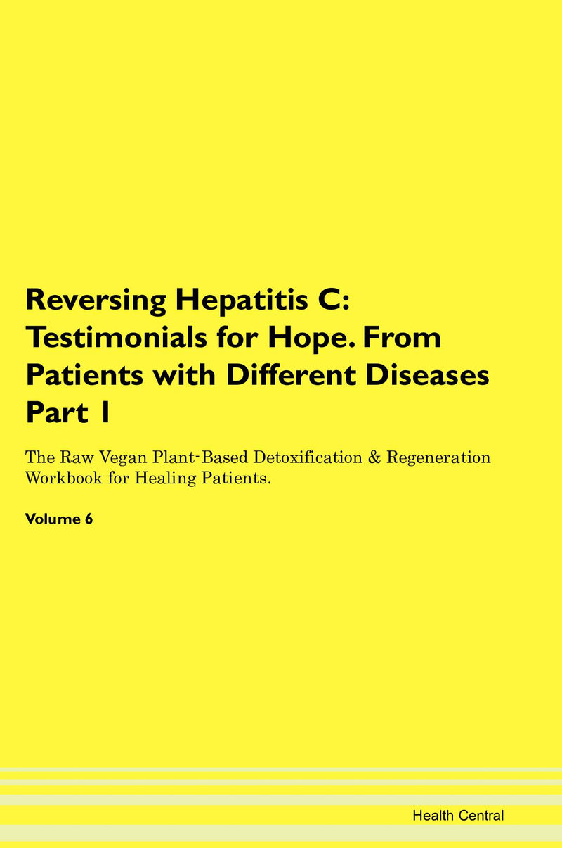 Reversing Hepatitis C: Testimonials for Hope. From Patients with Different Diseases Part 1 The Raw Vegan Plant-Based Detoxification & Regeneration Workbook for Healing Patients. Volume 6