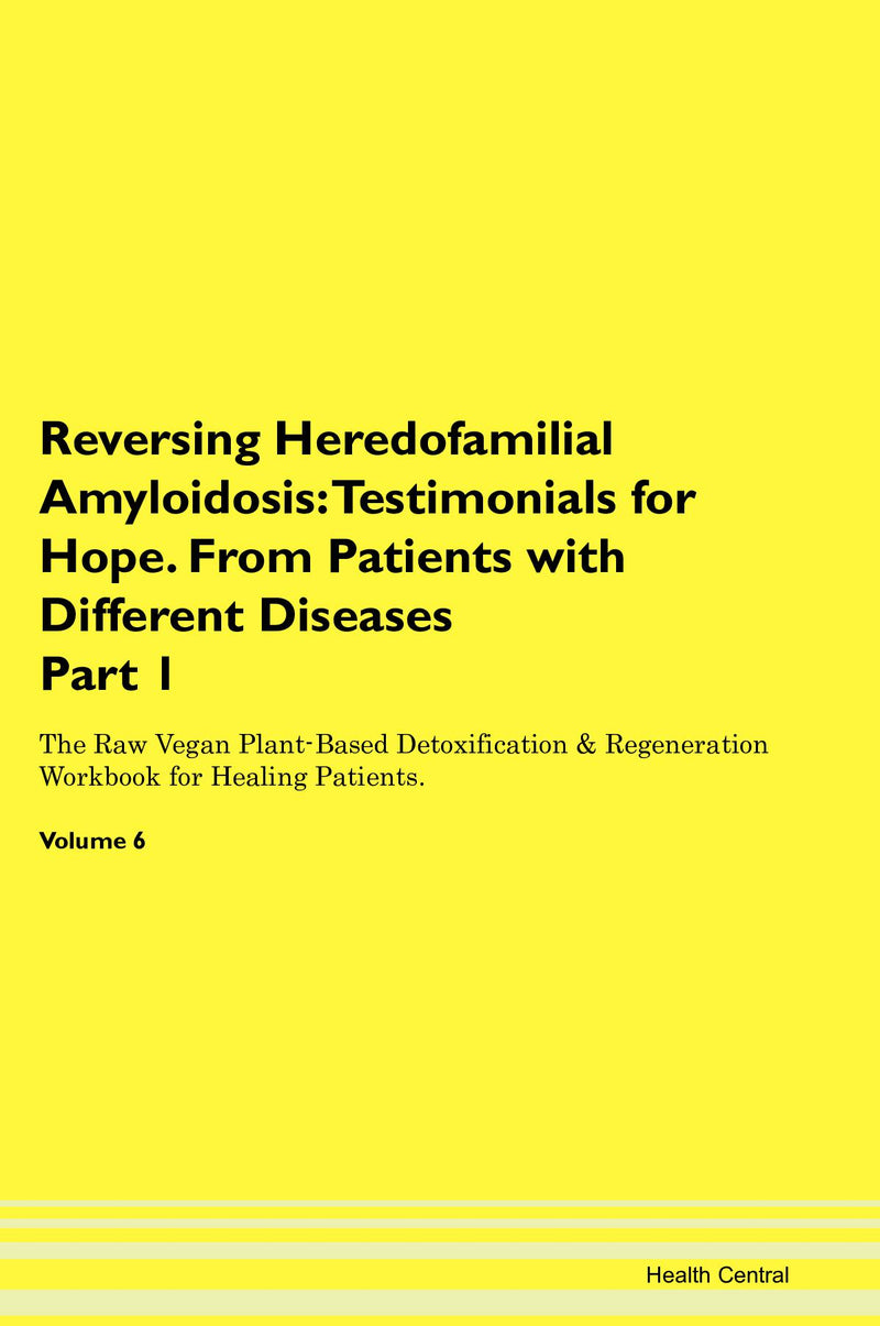 Reversing Heredofamilial Amyloidosis: Testimonials for Hope. From Patients with Different Diseases Part 1 The Raw Vegan Plant-Based Detoxification & Regeneration Workbook for Healing Patients. Volume 6