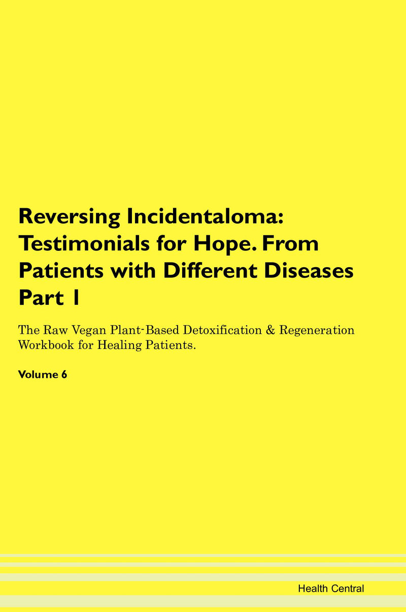 Reversing Incidentaloma: Testimonials for Hope. From Patients with Different Diseases Part 1 The Raw Vegan Plant-Based Detoxification & Regeneration Workbook for Healing Patients. Volume 6