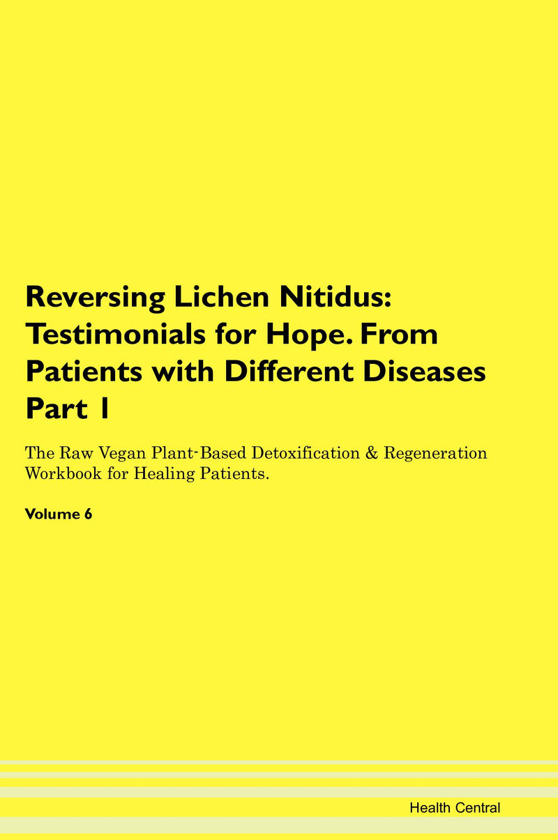 Reversing Lichen Nitidus: Testimonials for Hope. From Patients with Different Diseases Part 1 The Raw Vegan Plant-Based Detoxification & Regeneration Workbook for Healing Patients. Volume 6