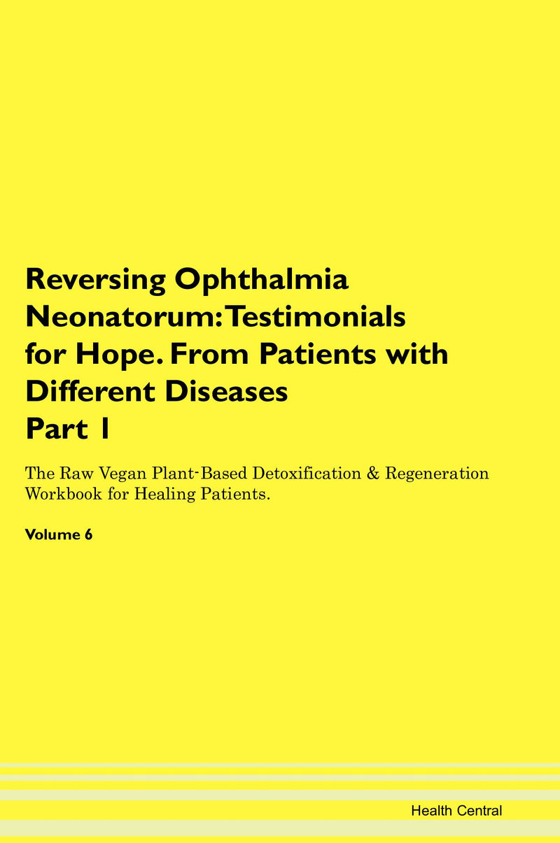 Reversing Ophthalmia Neonatorum: Testimonials for Hope. From Patients with Different Diseases Part 1 The Raw Vegan Plant-Based Detoxification & Regeneration Workbook for Healing Patients. Volume 6