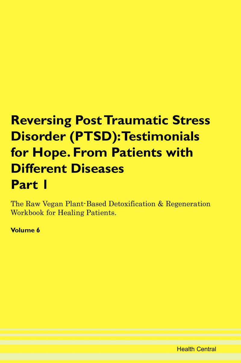 Reversing Post Traumatic Stress Disorder (PTSD): Testimonials for Hope. From Patients with Different Diseases Part 1 The Raw Vegan Plant-Based Detoxification & Regeneration Workbook for Healing Patients. Volume 6