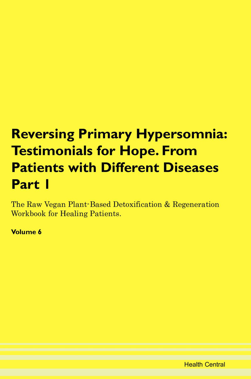 Reversing Primary Hypersomnia: Testimonials for Hope. From Patients with Different Diseases Part 1 The Raw Vegan Plant-Based Detoxification & Regeneration Workbook for Healing Patients. Volume 6