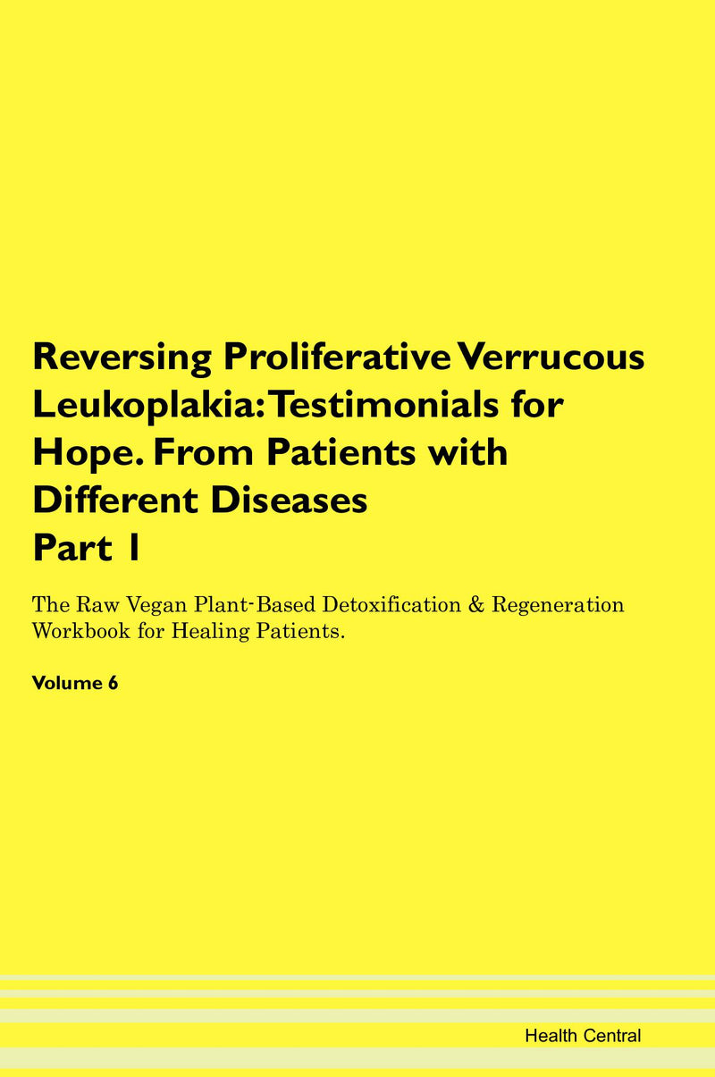 Reversing Proliferative Verrucous Leukoplakia: Testimonials for Hope. From Patients with Different Diseases Part 1 The Raw Vegan Plant-Based Detoxification & Regeneration Workbook for Healing Patients. Volume 6