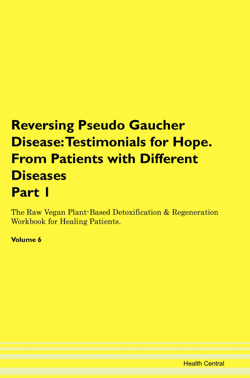 Reversing Pseudo Gaucher Disease: Testimonials for Hope. From Patients with Different Diseases Part 1 The Raw Vegan Plant-Based Detoxification & Regeneration Workbook for Healing Patients. Volume 6