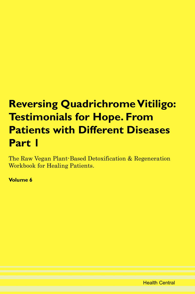 Reversing Quadrichrome Vitiligo: Testimonials for Hope. From Patients with Different Diseases Part 1 The Raw Vegan Plant-Based Detoxification & Regeneration Workbook for Healing Patients. Volume 6