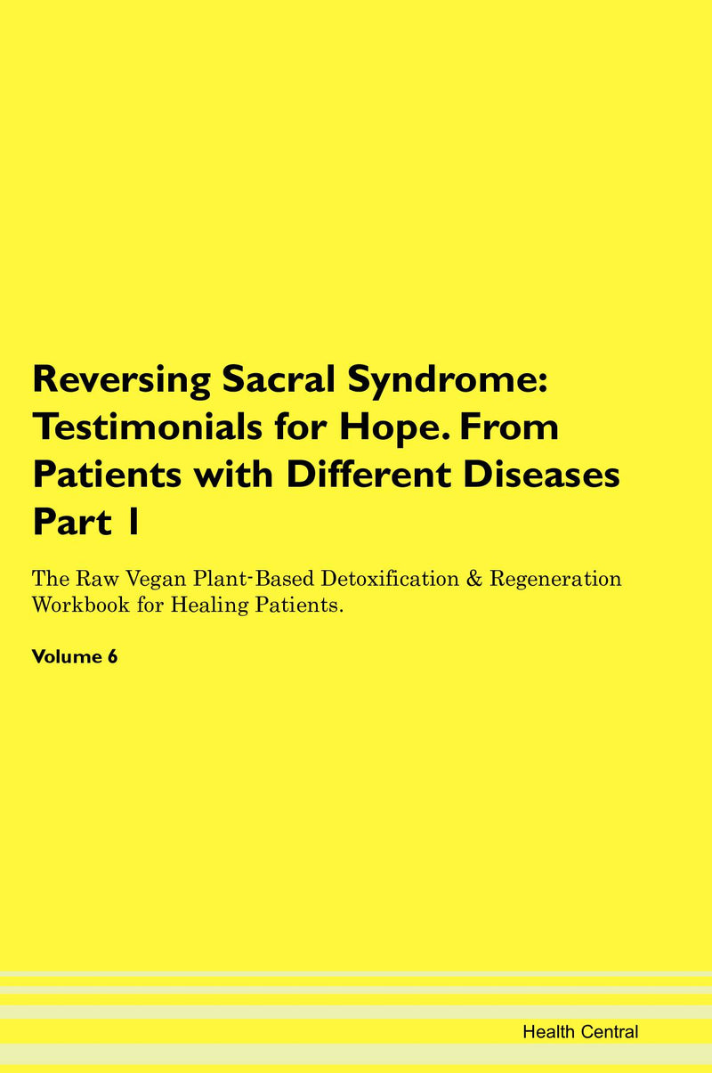 Reversing Sacral Syndrome: Testimonials for Hope. From Patients with Different Diseases Part 1 The Raw Vegan Plant-Based Detoxification & Regeneration Workbook for Healing Patients. Volume 6