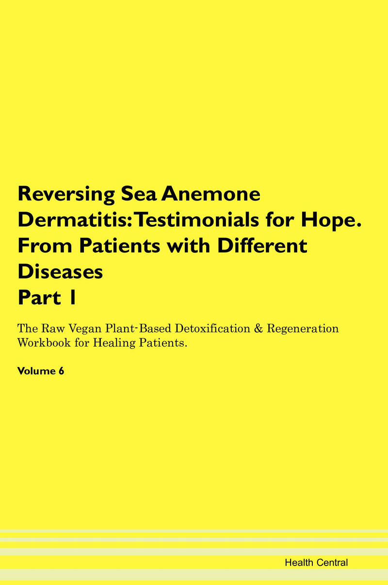 Reversing Sea Anemone Dermatitis: Testimonials for Hope. From Patients with Different Diseases Part 1 The Raw Vegan Plant-Based Detoxification & Regeneration Workbook for Healing Patients. Volume 6