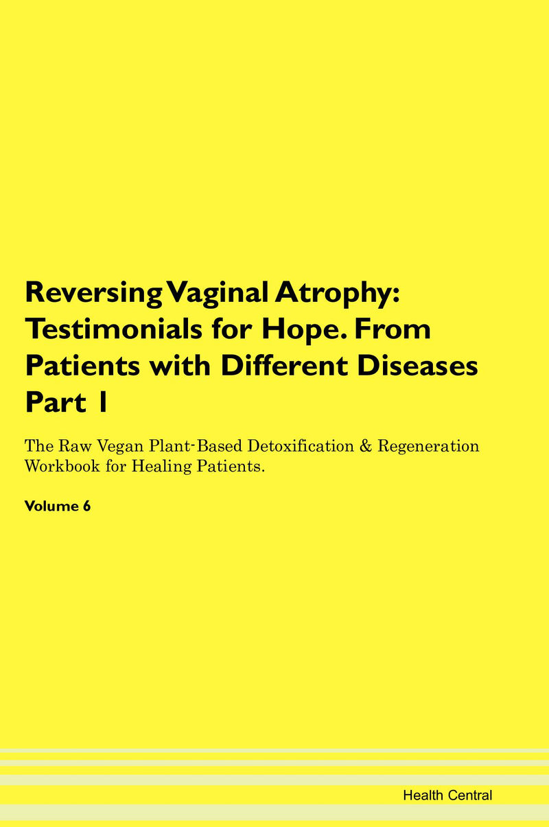 Reversing Vaginal Atrophy: Testimonials for Hope. From Patients with Different Diseases Part 1 The Raw Vegan Plant-Based Detoxification & Regeneration Workbook for Healing Patients. Volume 6
