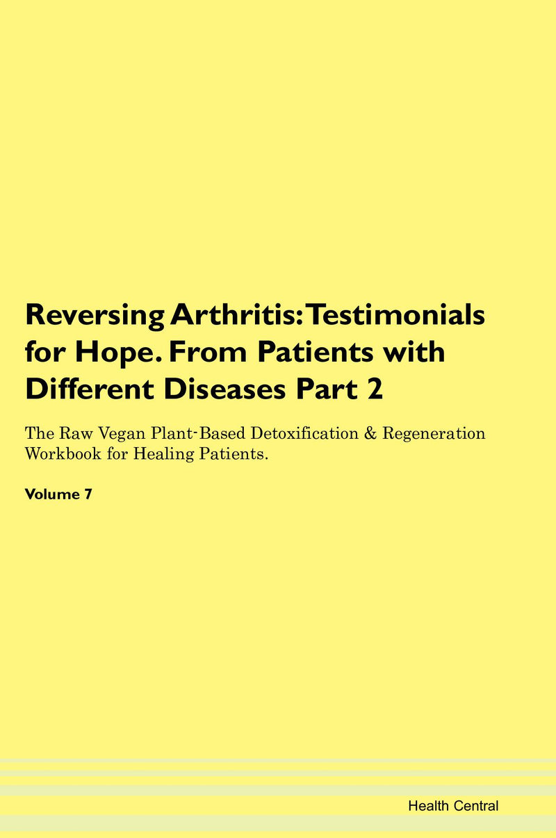Reversing Arthritis: Testimonials for Hope. From Patients with Different Diseases Part 2 The Raw Vegan Plant-Based Detoxification & Regeneration Workbook for Healing Patients. Volume 7