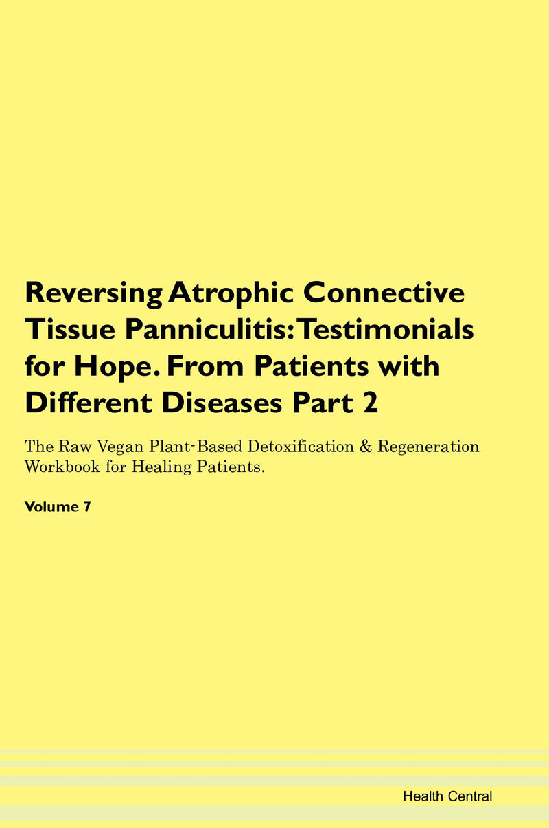 Reversing Atrophic Connective Tissue Panniculitis: Testimonials for Hope. From Patients with Different Diseases Part 2 The Raw Vegan Plant-Based Detoxification & Regeneration Workbook for Healing Patients. Volume 7