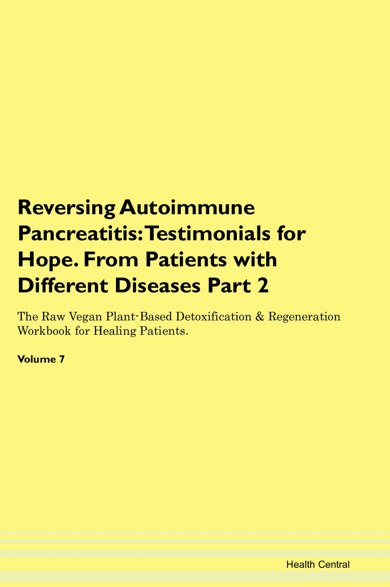 Reversing Autoimmune Pancreatitis: Testimonials for Hope. From Patients with Different Diseases Part 2 The Raw Vegan Plant-Based Detoxification & Regeneration Workbook for Healing Patients. Volume 7