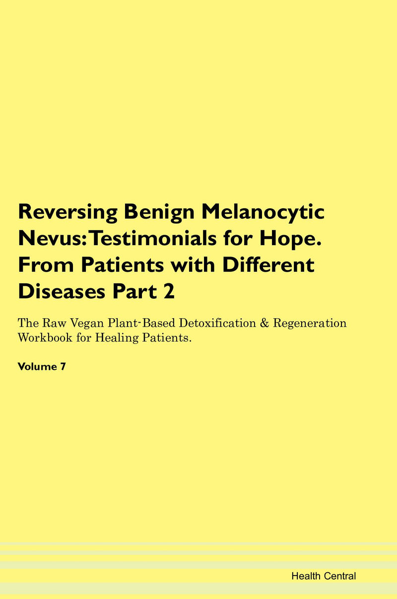 Reversing Benign Melanocytic Nevus: Testimonials for Hope. From Patients with Different Diseases Part 2 The Raw Vegan Plant-Based Detoxification & Regeneration Workbook for Healing Patients. Volume 7