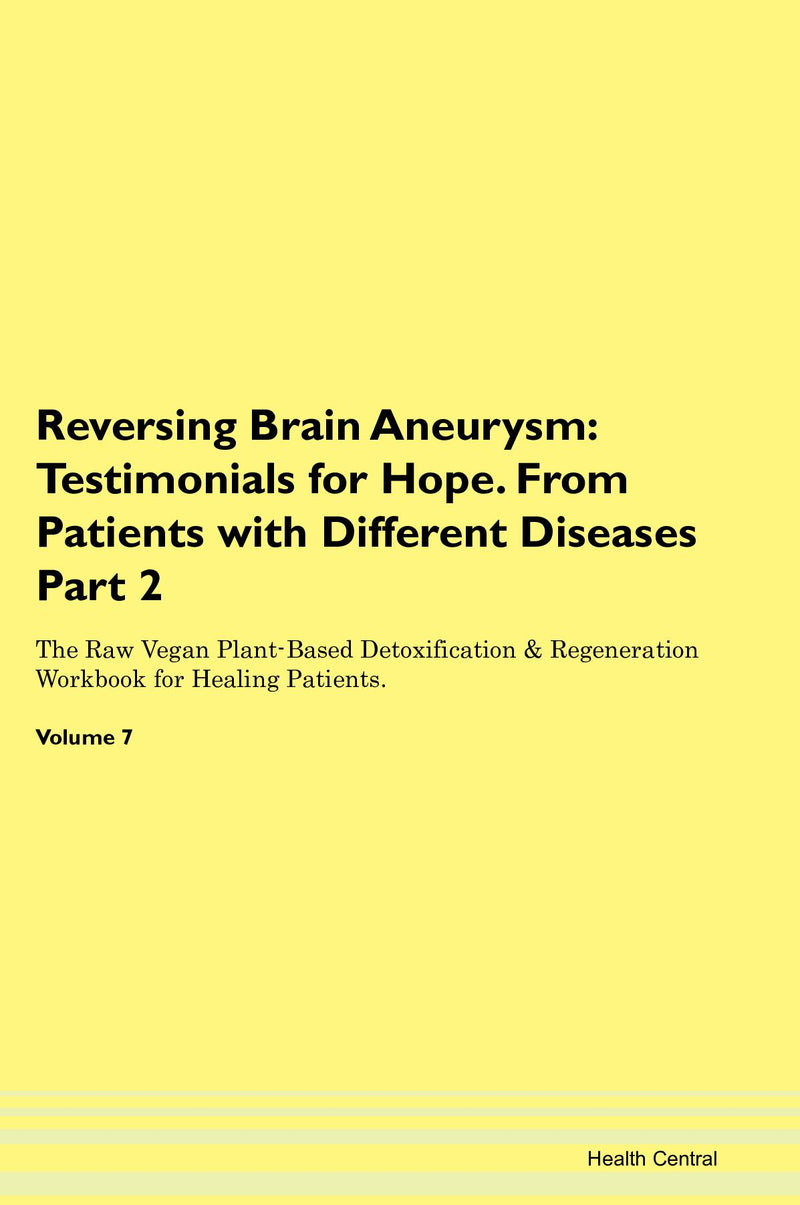 Reversing Brain Aneurysm: Testimonials for Hope. From Patients with Different Diseases Part 2 The Raw Vegan Plant-Based Detoxification & Regeneration Workbook for Healing Patients. Volume 7