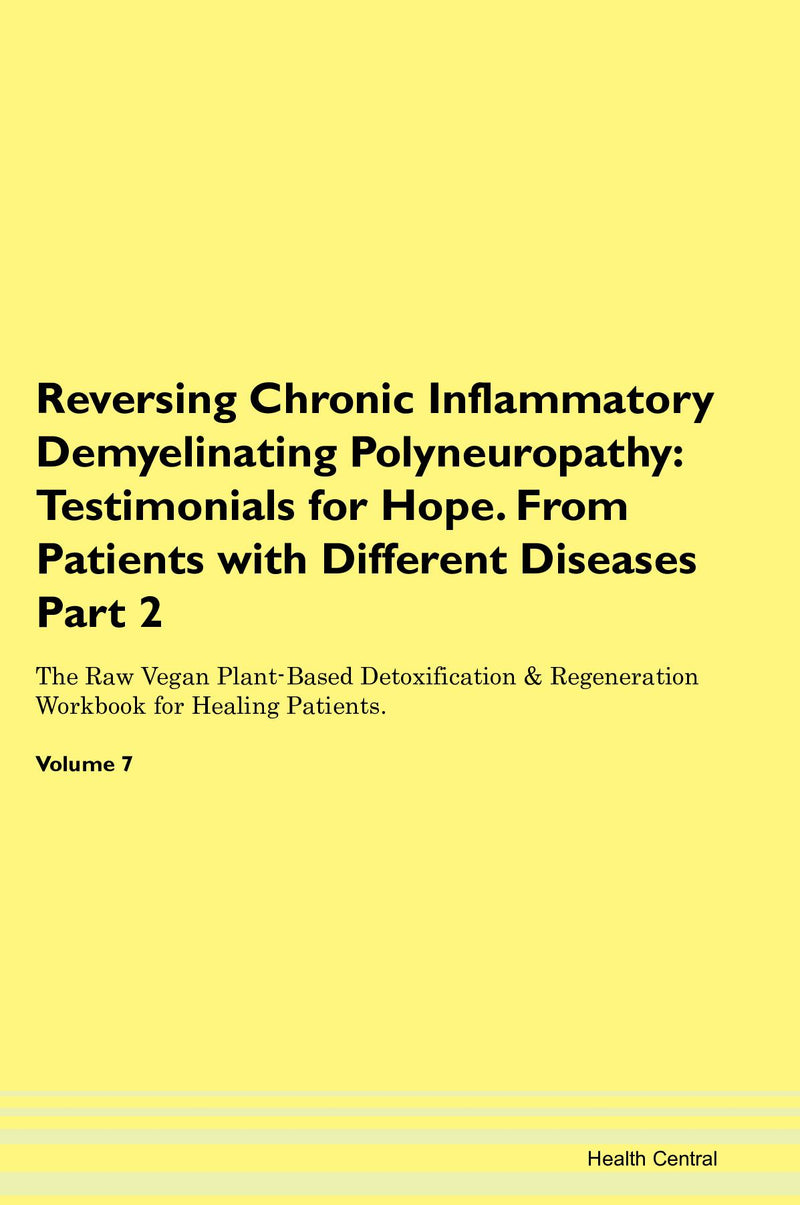 Reversing Chronic Inflammatory Demyelinating Polyneuropathy: Testimonials for Hope. From Patients with Different Diseases Part 2 The Raw Vegan Plant-Based Detoxification & Regeneration Workbook for Healing Patients. Volume 7