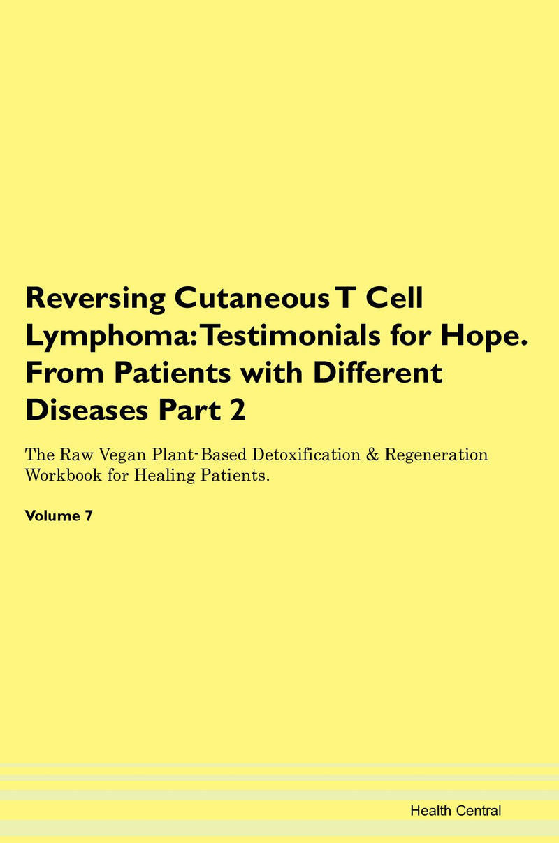 Reversing Cutaneous T Cell Lymphoma: Testimonials for Hope. From Patients with Different Diseases Part 2 The Raw Vegan Plant-Based Detoxification & Regeneration Workbook for Healing Patients. Volume 7