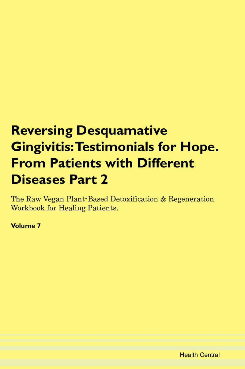 Reversing Desquamative Gingivitis: Testimonials for Hope. From Patients with Different Diseases Part 2 The Raw Vegan Plant-Based Detoxification & Regeneration Workbook for Healing Patients. Volume 7