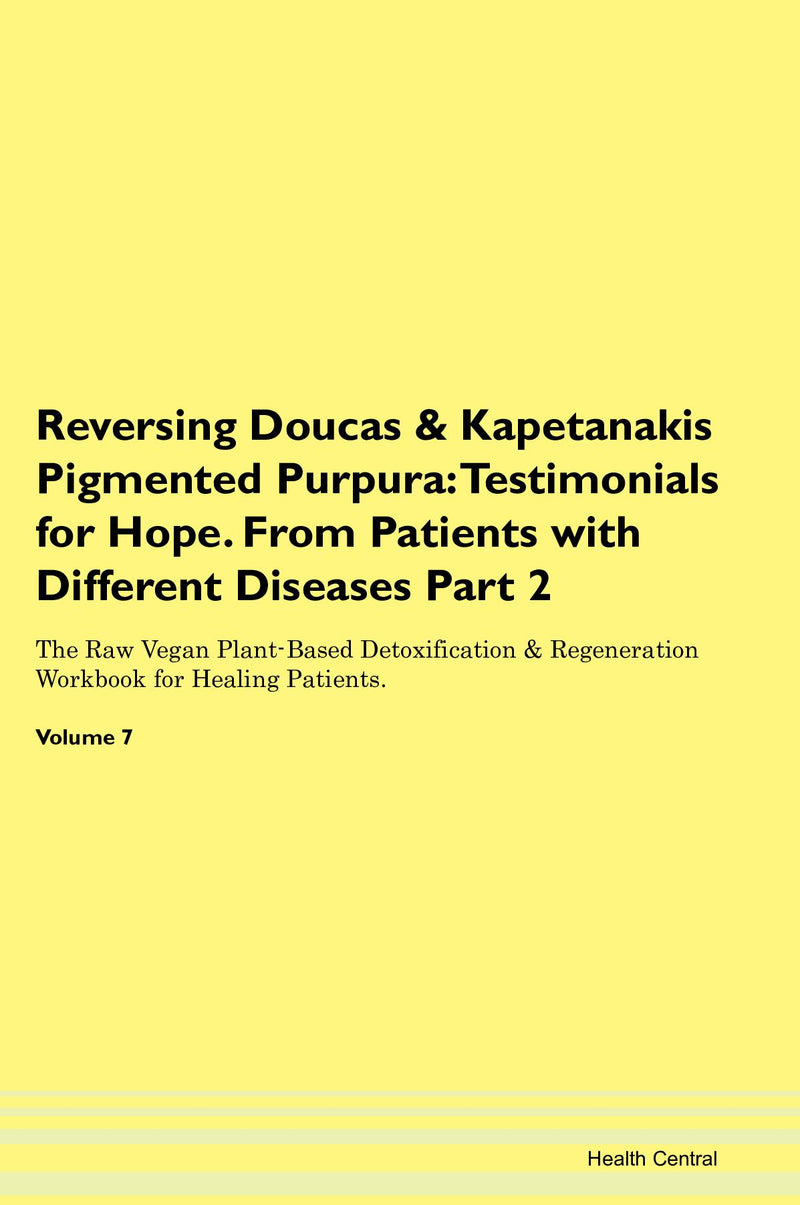 Reversing Doucas & Kapetanakis Pigmented Purpura: Testimonials for Hope. From Patients with Different Diseases Part 2 The Raw Vegan Plant-Based Detoxification & Regeneration Workbook for Healing Patients. Volume 7