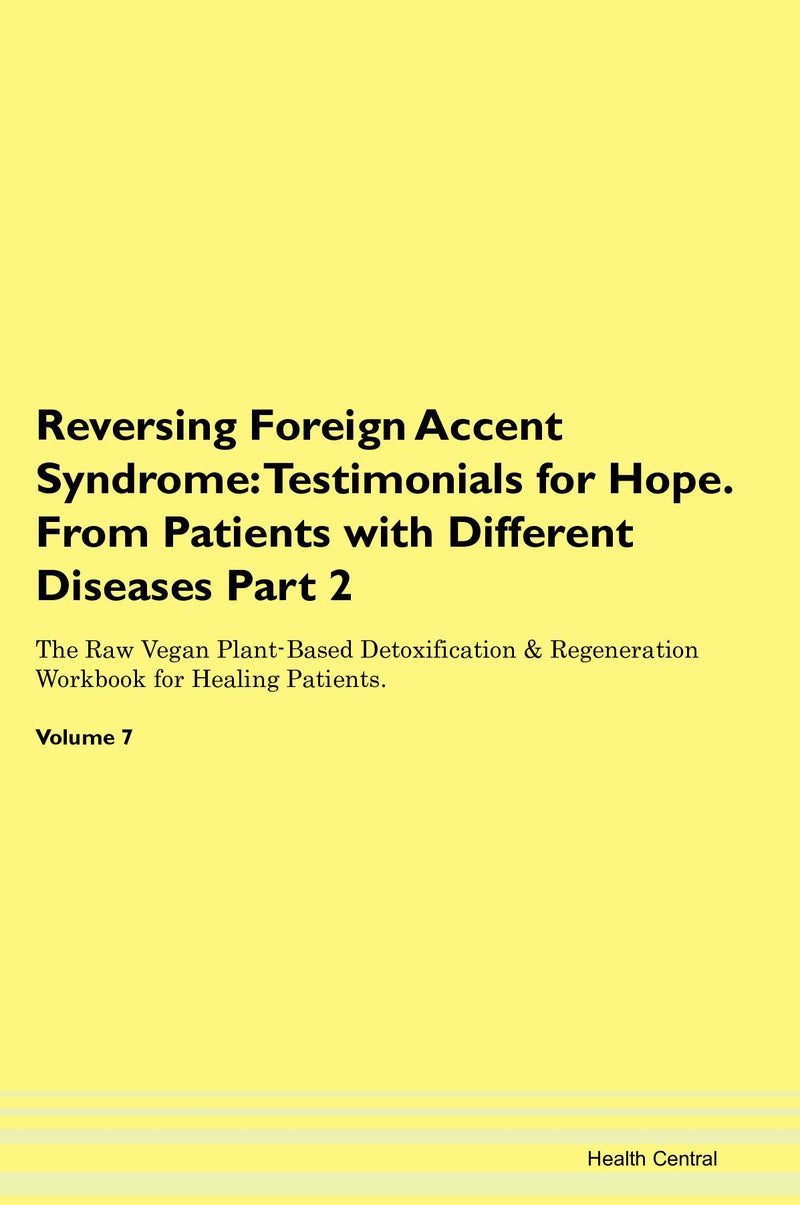 Reversing Foreign Accent Syndrome: Testimonials for Hope. From Patients with Different Diseases Part 2 The Raw Vegan Plant-Based Detoxification & Regeneration Workbook for Healing Patients. Volume 7