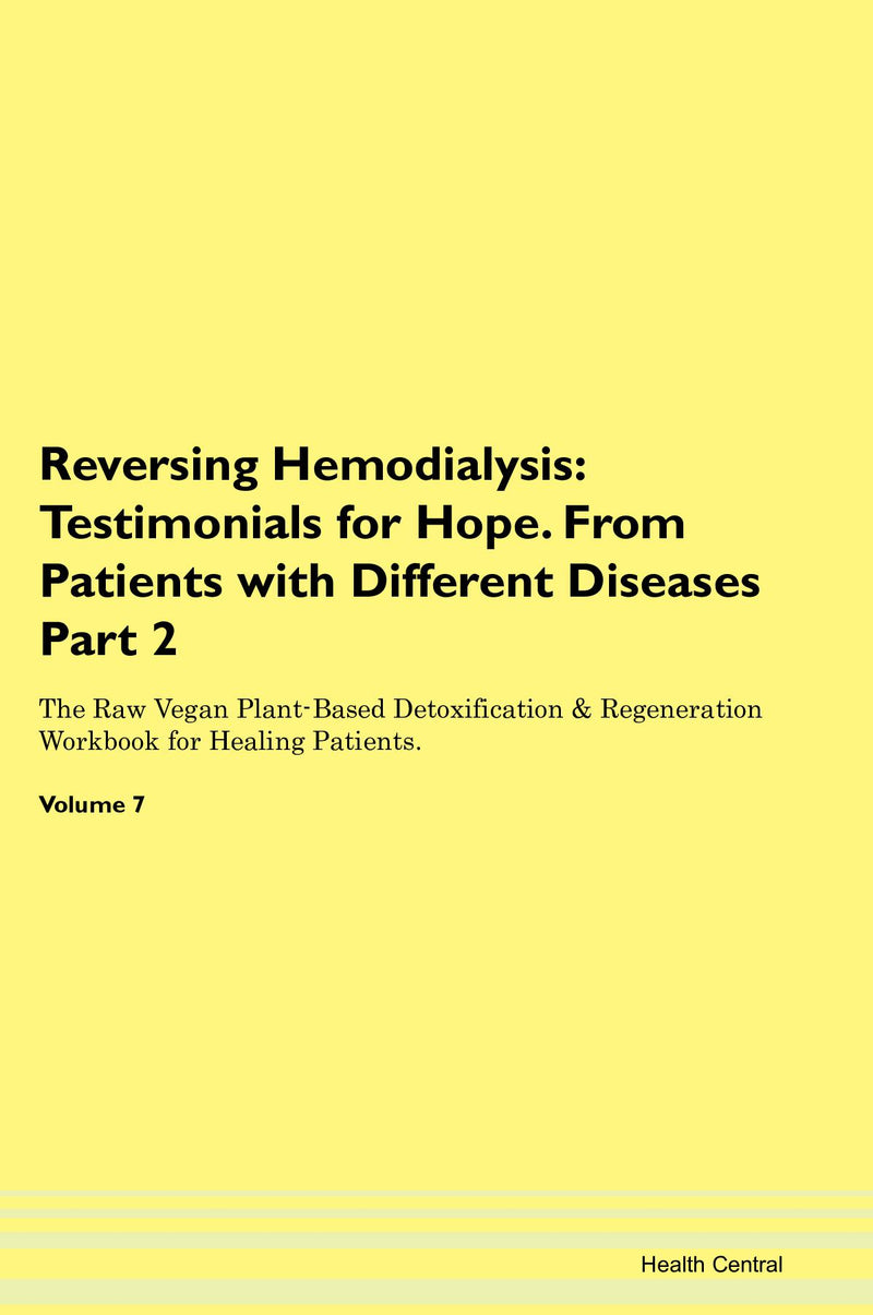 Reversing Hemodialysis: Testimonials for Hope. From Patients with Different Diseases Part 2 The Raw Vegan Plant-Based Detoxification & Regeneration Workbook for Healing Patients. Volume 7
