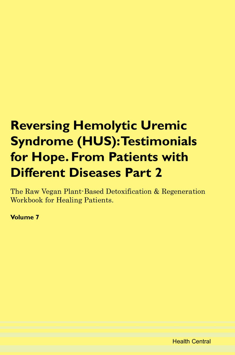 Reversing Hemolytic Uremic Syndrome (HUS): Testimonials for Hope. From Patients with Different Diseases Part 2 The Raw Vegan Plant-Based Detoxification & Regeneration Workbook for Healing Patients. Volume 7