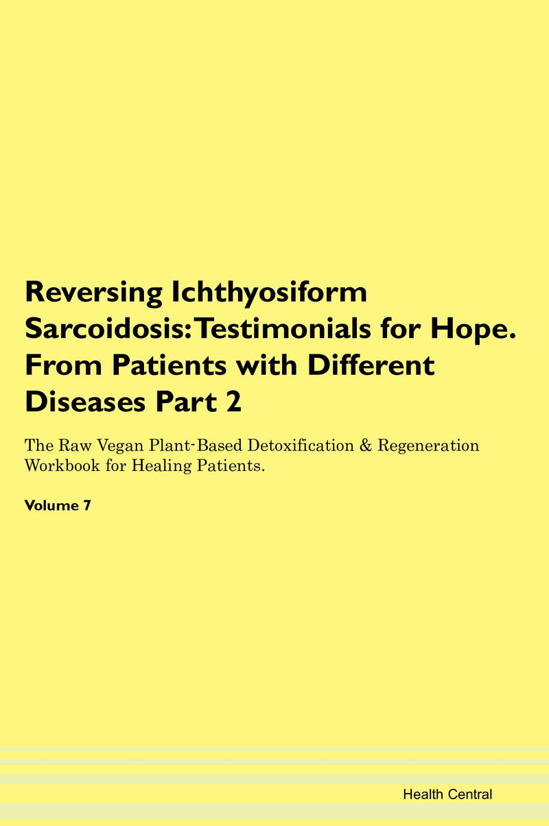 Reversing Ichthyosiform Sarcoidosis: Testimonials for Hope. From Patients with Different Diseases Part 2 The Raw Vegan Plant-Based Detoxification & Regeneration Workbook for Healing Patients. Volume 7