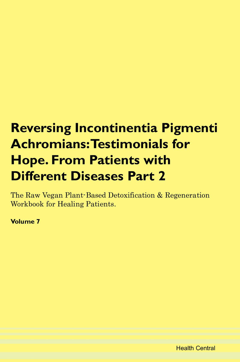 Reversing Incontinentia Pigmenti Achromians: Testimonials for Hope. From Patients with Different Diseases Part 2 The Raw Vegan Plant-Based Detoxification & Regeneration Workbook for Healing Patients. Volume 7