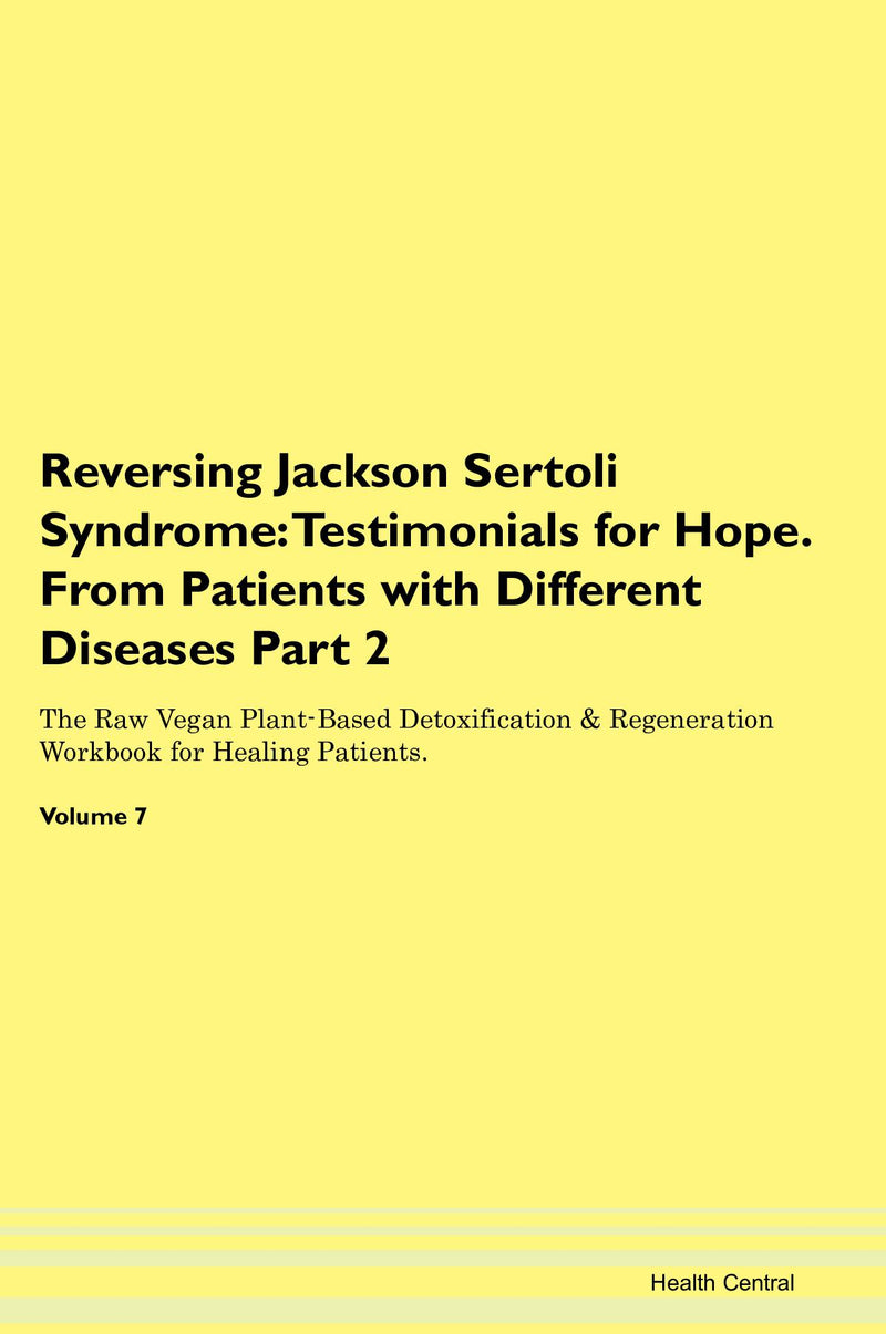 Reversing Jackson Sertoli Syndrome: Testimonials for Hope. From Patients with Different Diseases Part 2 The Raw Vegan Plant-Based Detoxification & Regeneration Workbook for Healing Patients. Volume 7